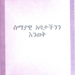 ሰማያዊ አባታችንን እንወቅ በቲም ፌሎስ – Getting to know Our Heavenly Father by Tim Fellows