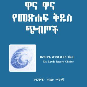 ዋና ዋና የመጽሐፍ ቅዱስ ጭብጦች በዶ/ር ሉዊስ ስፔሪ ቼፈር – Major Bible Themes by Dr. Lewis Sperry Chafer