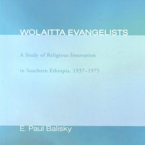 Wolaitta Evangelists: A Study of Religious Innovation in Southern Ethiopia, 1937-1975 by E. Paul Balisky