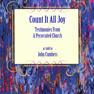 COUNT IT ALL JOY- Testimonies From A Persecuted Church as told to John Cumbers